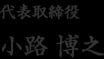 代表取締役社長 小路 博之